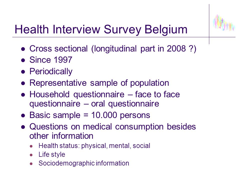 Health Interview Survey Belgium ●Cross sectional (longitudinal part in 2008 ?) ●Since 1997 ●Periodically ●Representative sample of population ●Househo