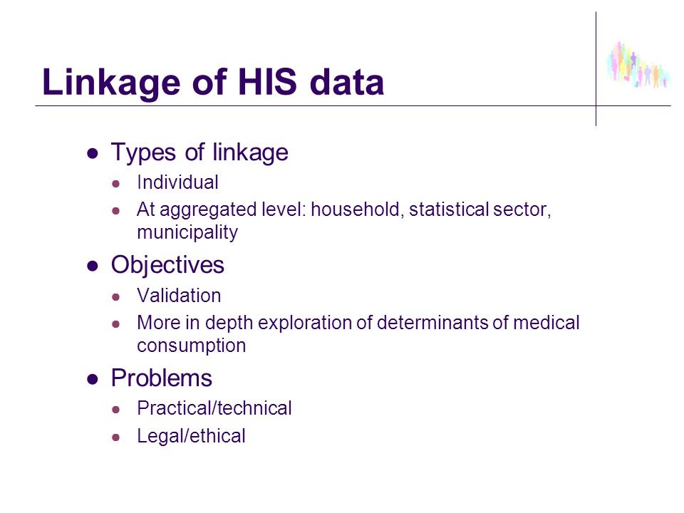 Linkage of HIS data ●Types of linkage ● Individual ● At aggregated level: household, statistical sector, municipality ●Objectives ● Validation ● More