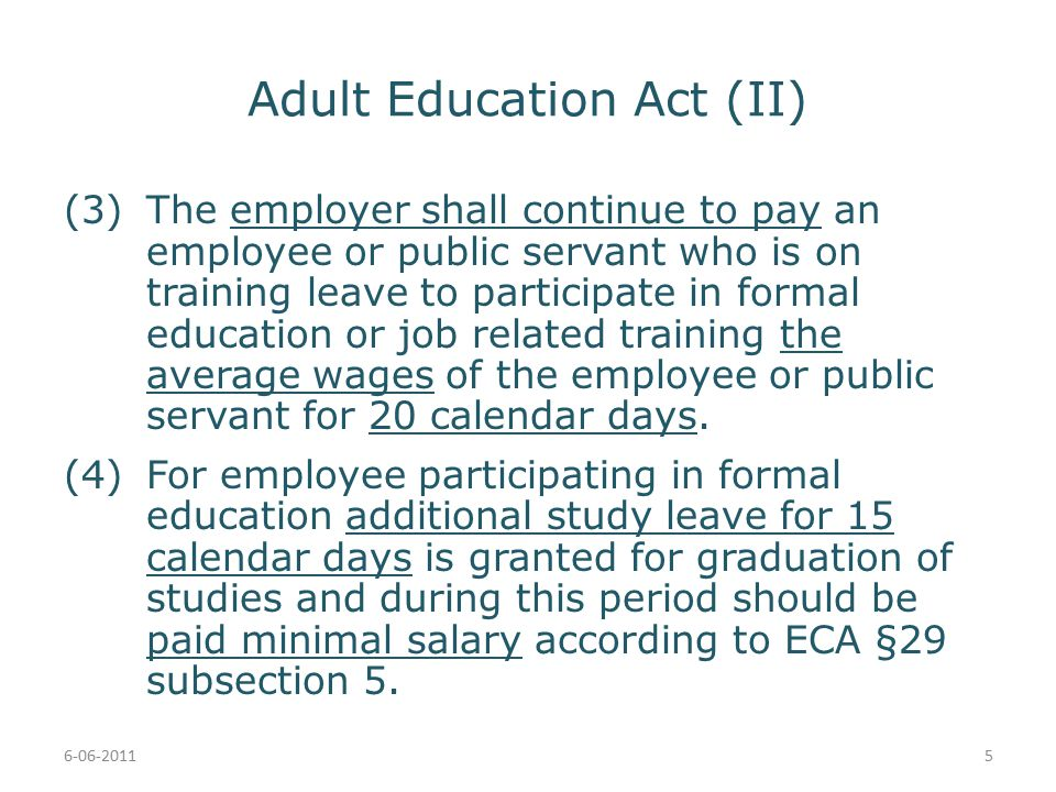 Adult Education Act (II) (3)The employer shall continue to pay an employee or public servant who is on training leave to participate in formal education or job related training the average wages of the employee or public servant for 20 calendar days.