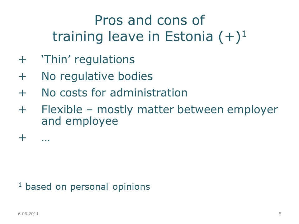 Pros and cons of training leave in Estonia (+) 1 +'Thin' regulations +No regulative bodies +No costs for administration +Flexible – mostly matter between employer and employee +… 1 based on personal opinions 6-06-20118