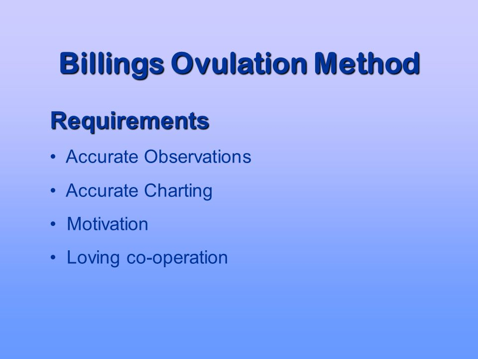 Billings Ovulation Method Effectiveness Recent trials have reported effectiveness greater than 99% when the Method guidelines were followed for avoidance of pregnancy * *Indian Council of Medical Research Task Force on NFP (1995) *Jiangsu Family Health Institute, China (1997)