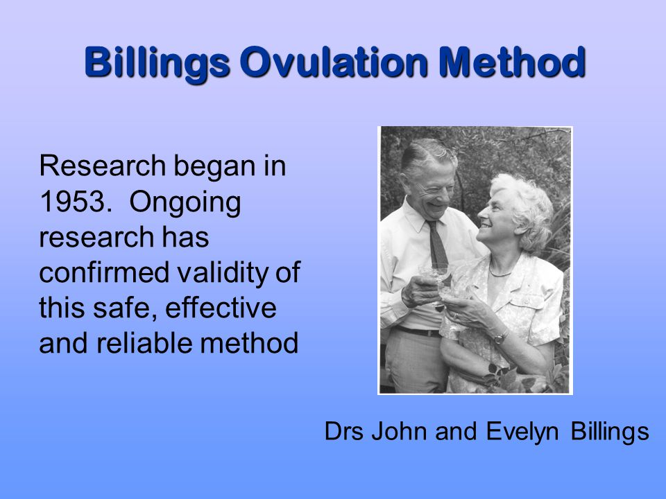 Billings Ovulation Method Benefits Accurate, scientific, simple method of regulating fertility Increases knowledge, understanding and of respect for fertility Joint responsibility Does no harm Develops couple communication and relationships