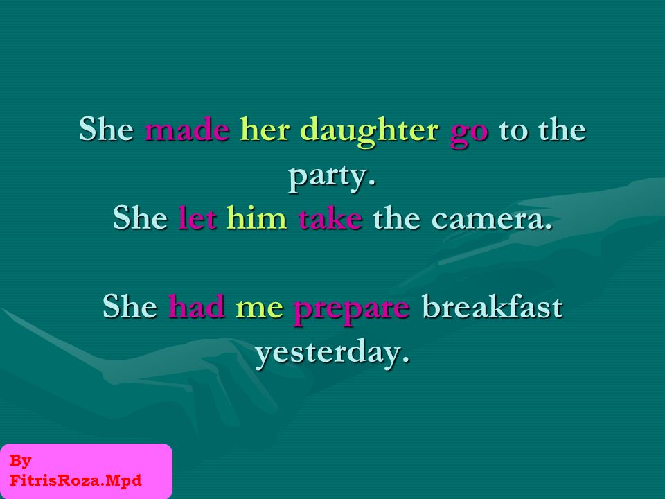 Have make let are causative verbs. They cause someone to do something.