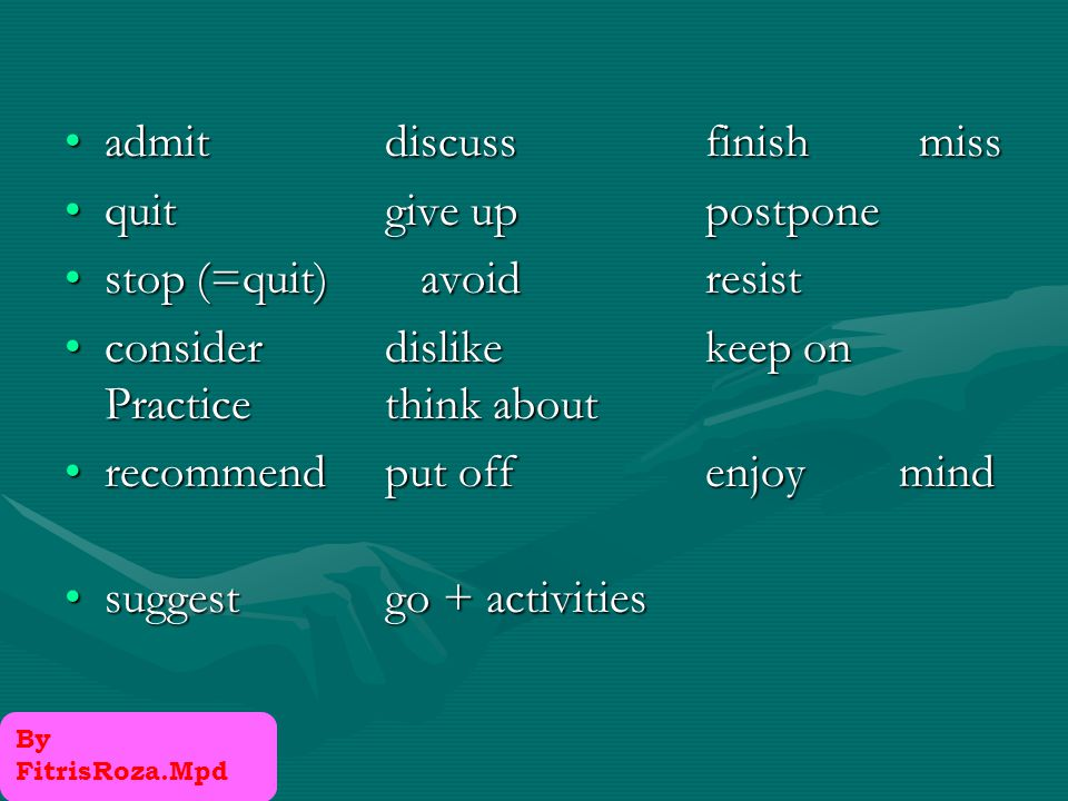 Verbs that take only Gerunds AppreciateAppreciate AvoidAvoid DelayDelay DenyDeny DiscussDiscuss DislikeDislike EnjoyEnjoy ExcuseExcuse FinishFinish understandunderstand Keep Mention Mind Miss Postpone Quit Recall Recommend Resent suggest By FitrisRoza.Mpd