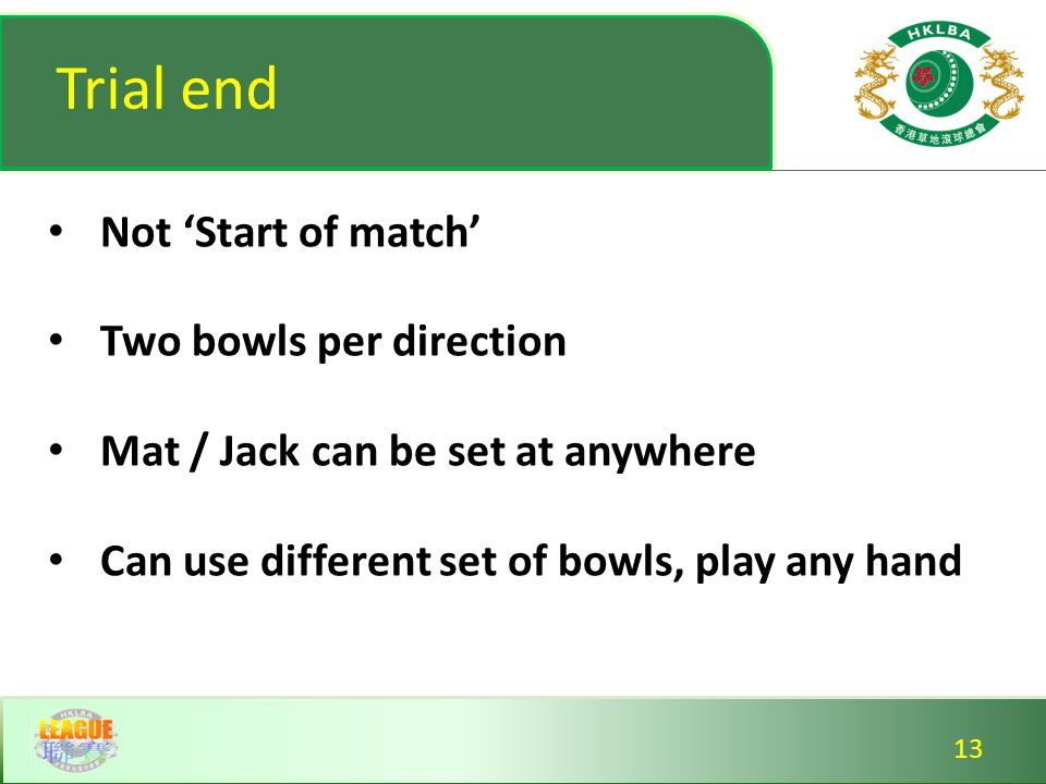 Trial end Not 'Start of match' Two bowls per direction Mat / Jack can be set at anywhere Can use different set of bowls, play any hand Not 'Start of match' Two bowls per direction Mat / Jack can be set at anywhere Can use different set of bowls, play any hand 13