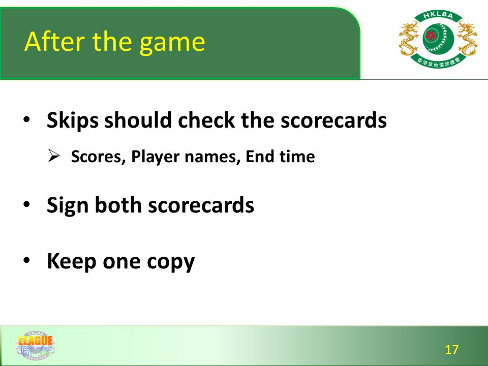 After the game Skips should check the scorecards  Scores, Player names, End time Sign both scorecards Keep one copy Skips should check the scorecards  Scores, Player names, End time Sign both scorecards Keep one copy 17