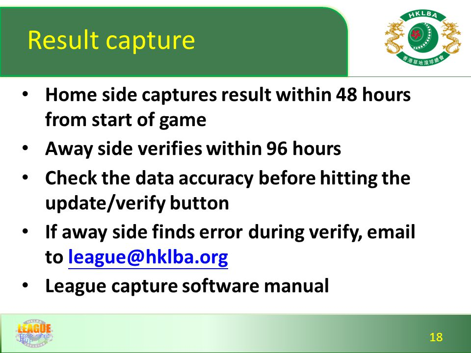 Result capture Home side captures result within 48 hours from start of game Away side verifies within 96 hours Check the data accuracy before hitting the update/verify button If away side finds error during verify, email to league@hklba.orgleague@hklba.org League capture software manual Home side captures result within 48 hours from start of game Away side verifies within 96 hours Check the data accuracy before hitting the update/verify button If away side finds error during verify, email to league@hklba.orgleague@hklba.org League capture software manual 18