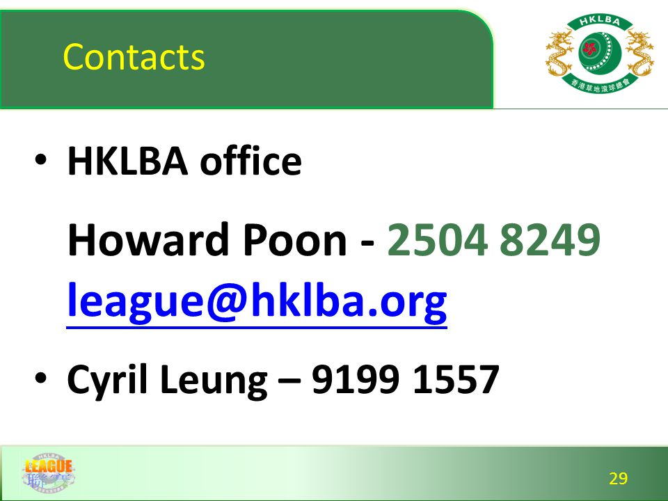 Contacts HKLBA office Howard Poon - 2504 8249 league@hklba.org league@hklba.org Cyril Leung – 9199 1557 HKLBA office Howard Poon - 2504 8249 league@hklba.org league@hklba.org Cyril Leung – 9199 1557 29
