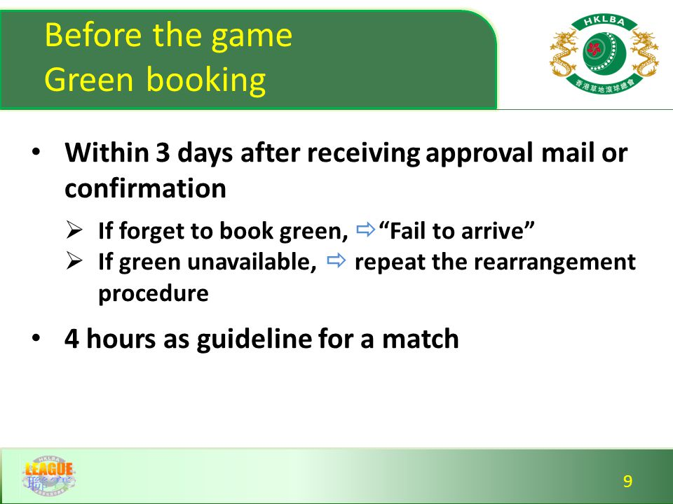 Match day Matching uniform (bye-law 1.2)  Proper lawn bowls shoes  Shirts, under garment, jacket No practice on the match rink No grace period in public green  30 min for private green  arrive 15 min before schedule time Matching uniform (bye-law 1.2)  Proper lawn bowls shoes  Shirts, under garment, jacket No practice on the match rink No grace period in public green  30 min for private green  arrive 15 min before schedule time 10