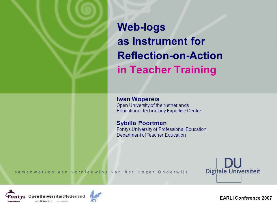 EARLI Conference 2007 Web-logs as Instrument for Reflection-on-Action in Teacher Training Iwan Wopereis Open University of the Netherlands Educational Technology Expertise Centre Sybilla Poortman Fontys University of Professional Education Department of Teacher Education