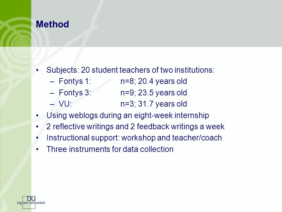 Method Subjects: 20 student teachers of two institutions: –Fontys 1:n=8; 20.4 years old –Fontys 3:n=9; 23.5 years old –VU:n=3; 31.7 years old Using weblogs during an eight-week internship 2 reflective writings and 2 feedback writings a week Instructional support: workshop and teacher/coach Three instruments for data collection