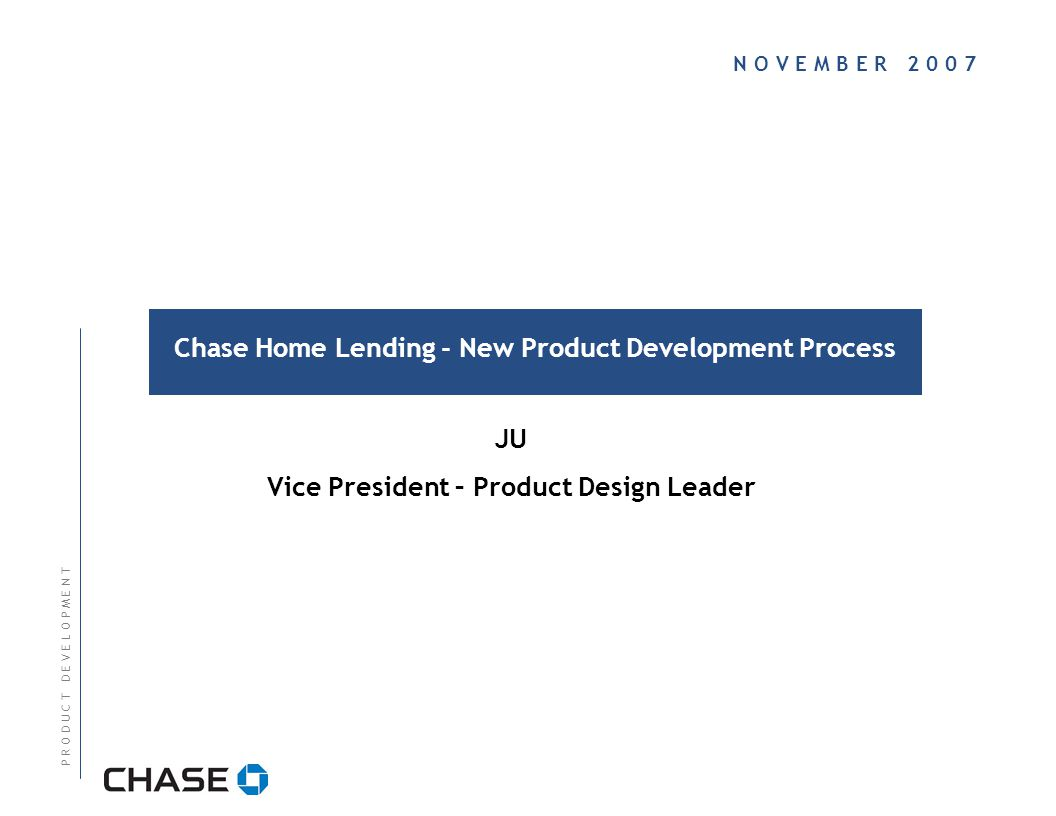 N O V E M B E R Chase Home Lending - New Product Development Process P R O D U C T D E V E L O P M E N T JU Vice President – Product Design Leader