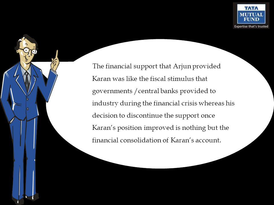The financial support that Arjun provided Karan was like the fiscal stimulus that governments /central banks provided to industry during the financial crisis whereas his decision to discontinue the support once Karan's position improved is nothing but the financial consolidation of Karan's account.