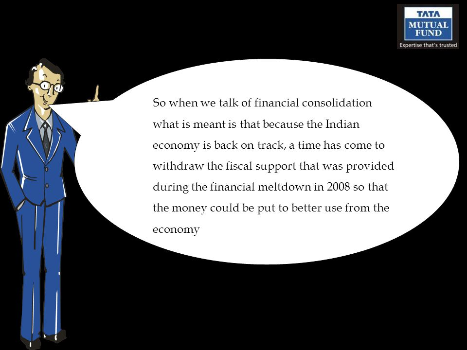 So when we talk of financial consolidation what is meant is that because the Indian economy is back on track, a time has come to withdraw the fiscal support that was provided during the financial meltdown in 2008 so that the money could be put to better use from the economy