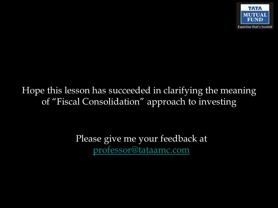 Hope this lesson has succeeded in clarifying the meaning of Fiscal Consolidation approach to investing Please give me your feedback at professor@tataamc.com