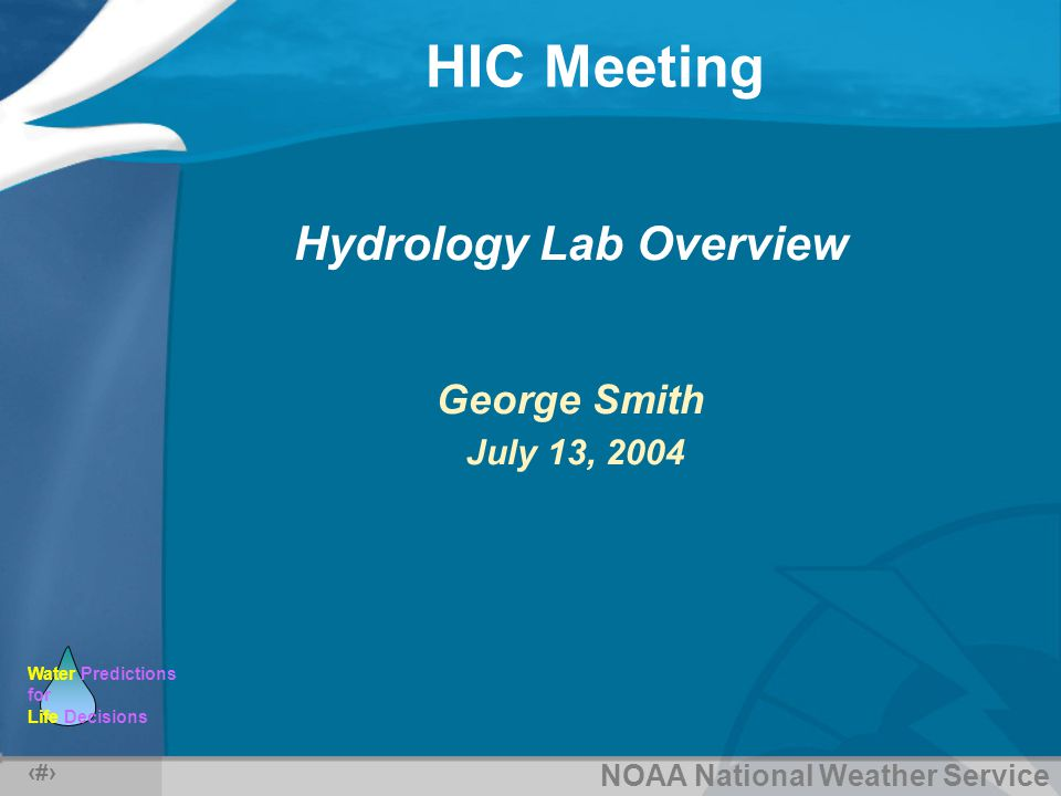 NOAA National Weather Service Water Predictions for Life Decisions HIC Meeting 1 Hydrology Lab Overview George Smith July 13, 2004