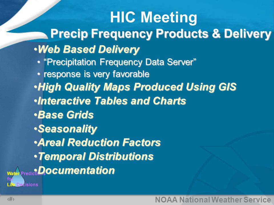 NOAA National Weather Service Water Predictions for Life Decisions HIC Meeting 17 Precip Frequency Products & Delivery Web Based DeliveryWeb Based Delivery Precipitation Frequency Data Server Precipitation Frequency Data Server response is very favorableresponse is very favorable High Quality Maps Produced Using GISHigh Quality Maps Produced Using GIS Interactive Tables and ChartsInteractive Tables and Charts Base GridsBase Grids SeasonalitySeasonality Areal Reduction FactorsAreal Reduction Factors Temporal DistributionsTemporal Distributions DocumentationDocumentation