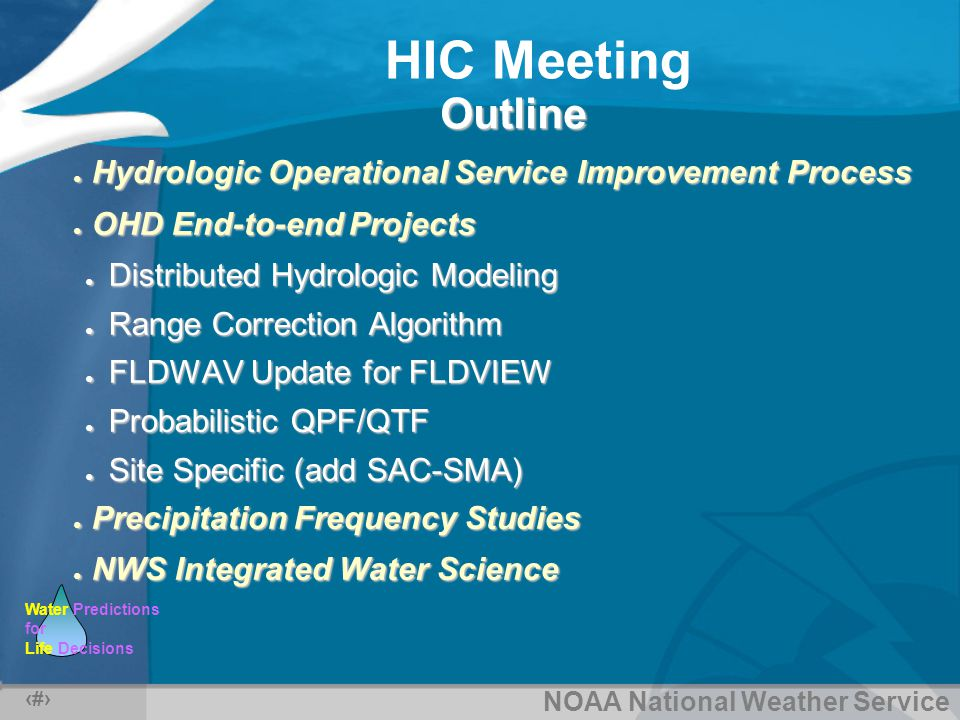 NOAA National Weather Service Water Predictions for Life Decisions HIC Meeting 14 Site Specific Status AWIPS OB4 – to be deployed September, 2004 Added SAC-SMA rainfall-runoff model, which requiresAdded SAC-SMA rainfall-runoff model, which requires –Parameter and state data transfer from RFC –Significant RFC involvement for calibration and state maintenance Still includes MBRFC APIStill includes MBRFC API Provides graphical editing of MAP, with immediateProvides graphical editing of MAP, with immediate forecast hydrograph recalculation and display forecast hydrograph recalculation and display OB4/ Field Test Sites SERFC/SJU, MBRFC, NWRFC pendingSERFC/SJU, MBRFC, NWRFC pending End Site Specific SAC-SMA Project