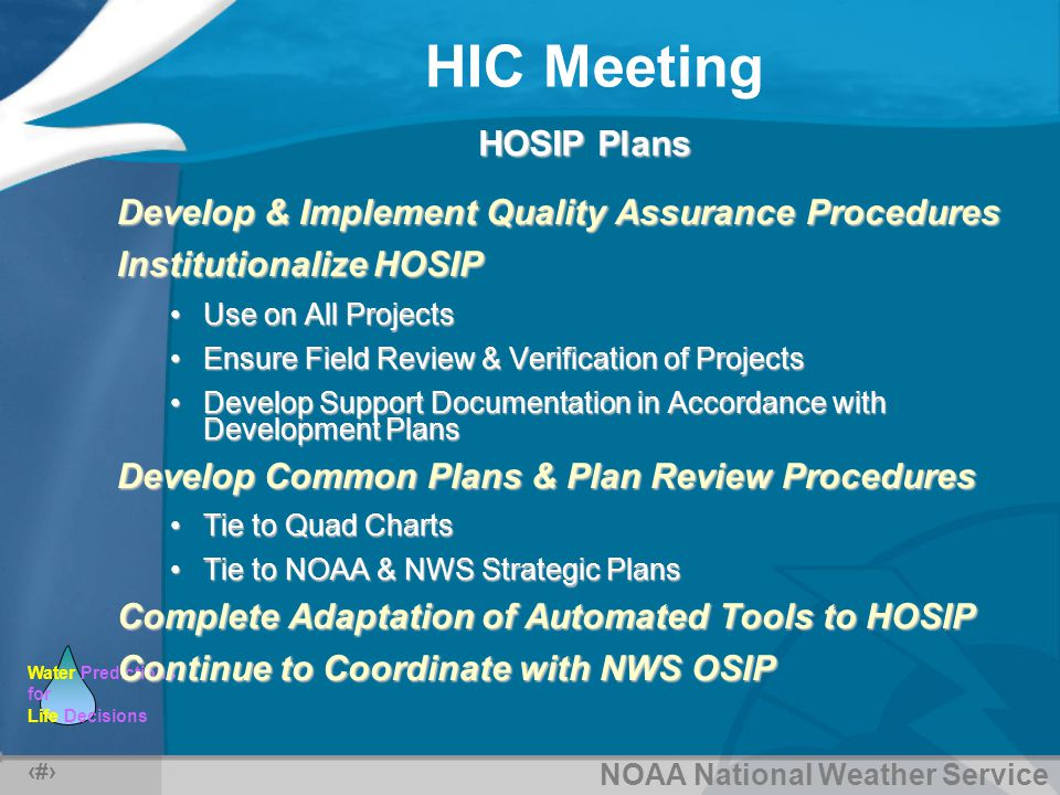 NOAA National Weather Service Water Predictions for Life Decisions HIC Meeting 5 HOSIP Plans Develop & Implement Quality Assurance Procedures Institutionalize HOSIP Use on All ProjectsUse on All Projects Ensure Field Review & Verification of ProjectsEnsure Field Review & Verification of Projects Develop Support Documentation in Accordance with Development PlansDevelop Support Documentation in Accordance with Development Plans Develop Common Plans & Plan Review Procedures Tie to Quad ChartsTie to Quad Charts Tie to NOAA & NWS Strategic PlansTie to NOAA & NWS Strategic Plans Complete Adaptation of Automated Tools to HOSIP Continue to Coordinate with NWS OSIP