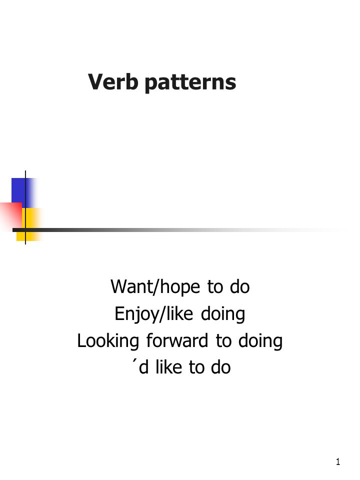 1 Verb patterns Want/hope to do Enjoy/like doing Looking forward to doing ´d like to do