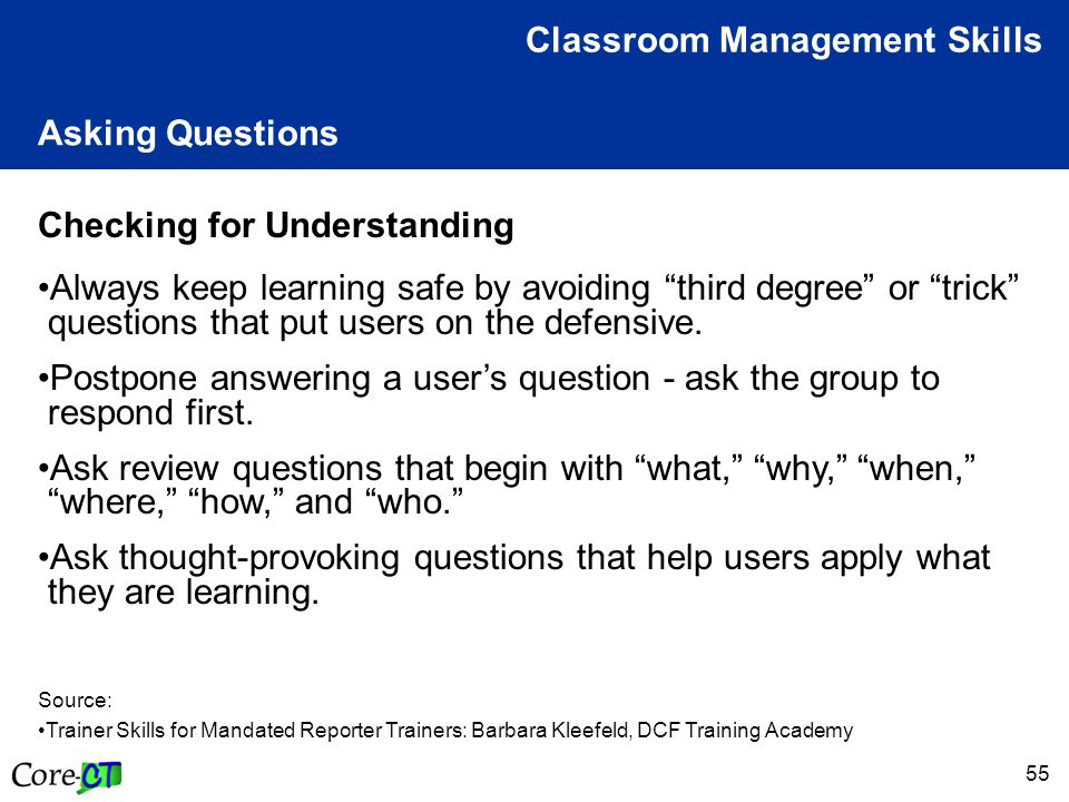 55 Asking Questions Classroom Management Skills Checking for Understanding Always keep learning safe by avoiding third degree or trick questions that put users on the defensive.