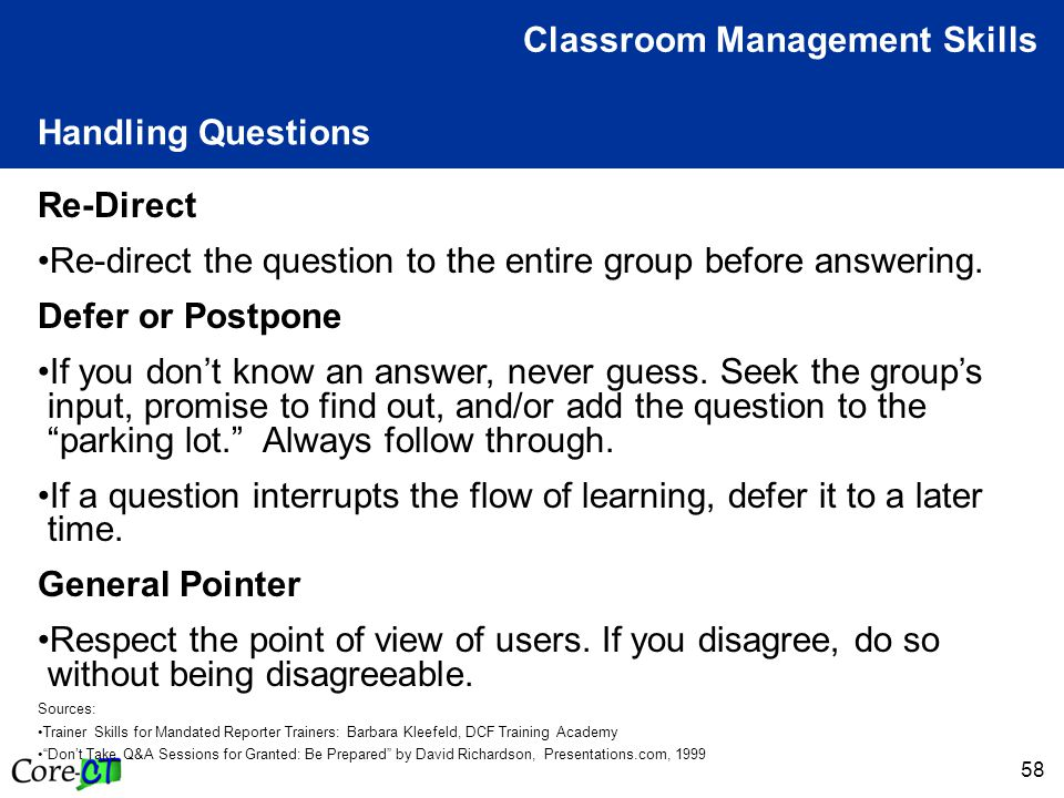 58 Handling Questions Classroom Management Skills Re-Direct Re-direct the question to the entire group before answering.