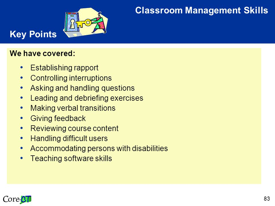 83 Key Points We have covered: Establishing rapport Controlling interruptions Asking and handling questions Leading and debriefing exercises Making verbal transitions Giving feedback Reviewing course content Handling difficult users Accommodating persons with disabilities Teaching software skills Classroom Management Skills