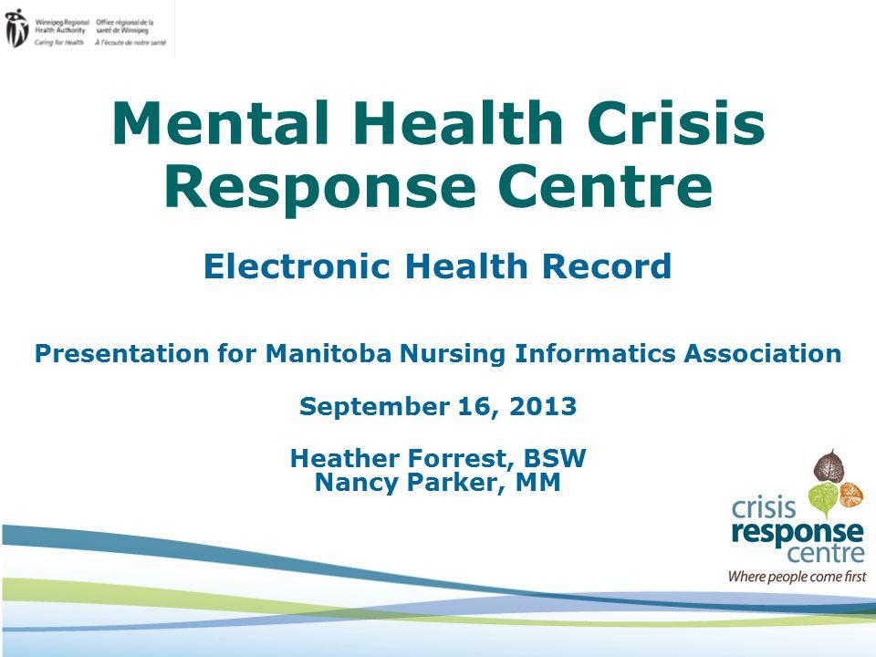Mental Health Crisis Response Centre Electronic Health Record Presentation for Manitoba Nursing Informatics Association September 16, 2013 Heather Forrest, BSW Nancy Parker, MM