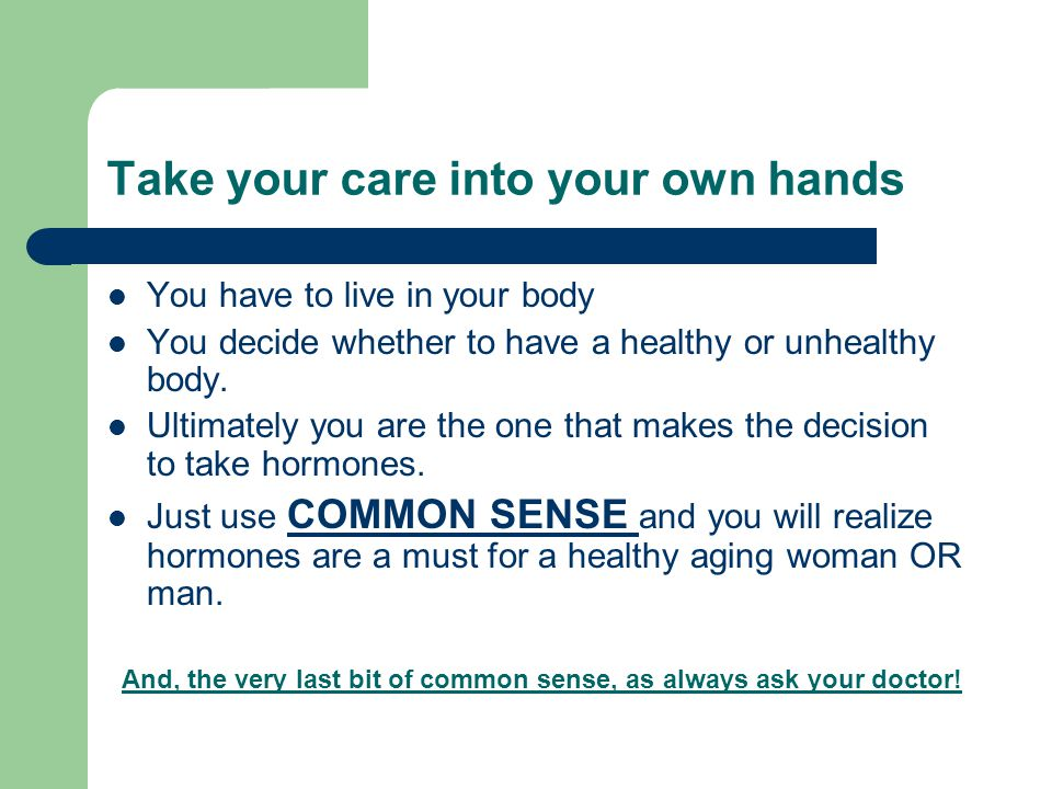 Take your care into your own hands You have to live in your body You decide whether to have a healthy or unhealthy body.
