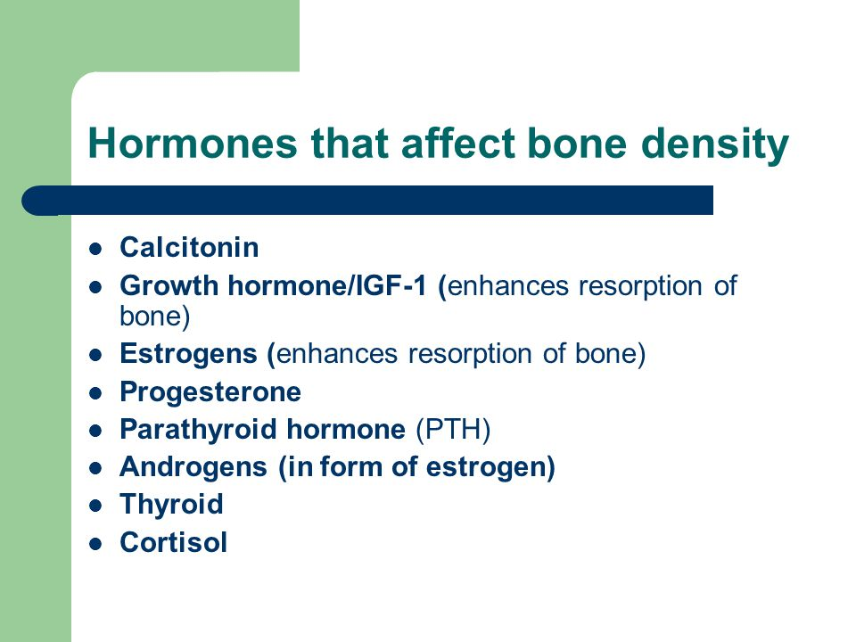 Hormones that affect bone density Calcitonin Growth hormone/IGF-1 (enhances resorption of bone) Estrogens (enhances resorption of bone) Progesterone Parathyroid hormone (PTH) Androgens (in form of estrogen) Thyroid Cortisol