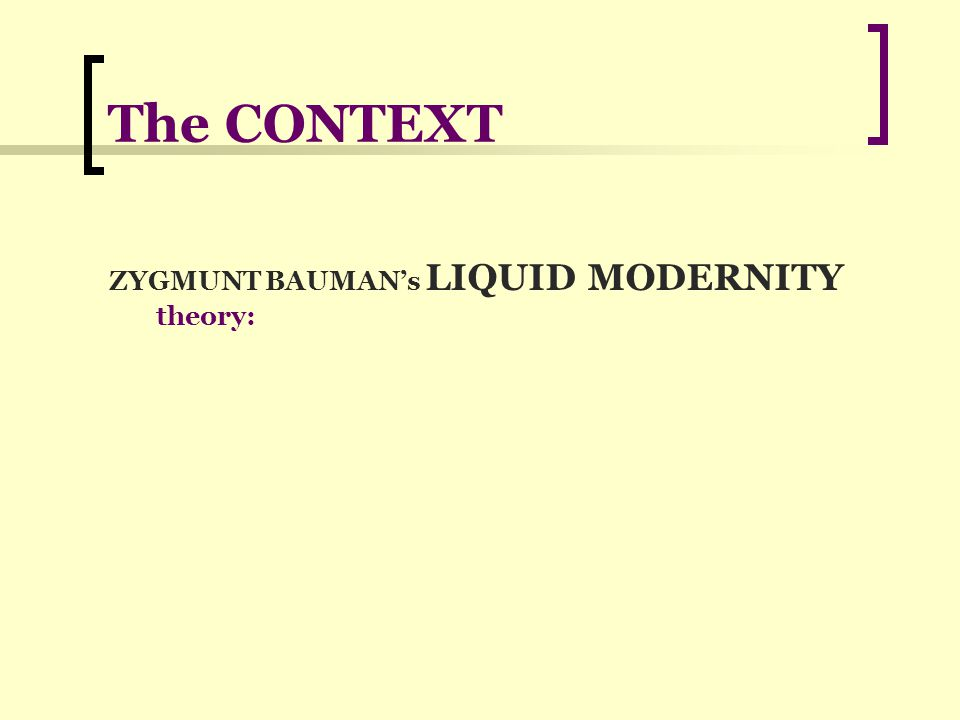 The CONTEXT ZYGMUNT BAUMAN's LIQUID MODERNITY theory: The SOCIETY is LIQUID because when we are still learning HOW TO DEAL WITH IT, in the meantime, the REALITY HAS ALREADY CHANGED, the SITUATION IS DIFFERENT, and OUR TOOLS become quickly INADEQUATE or OBSOLETE