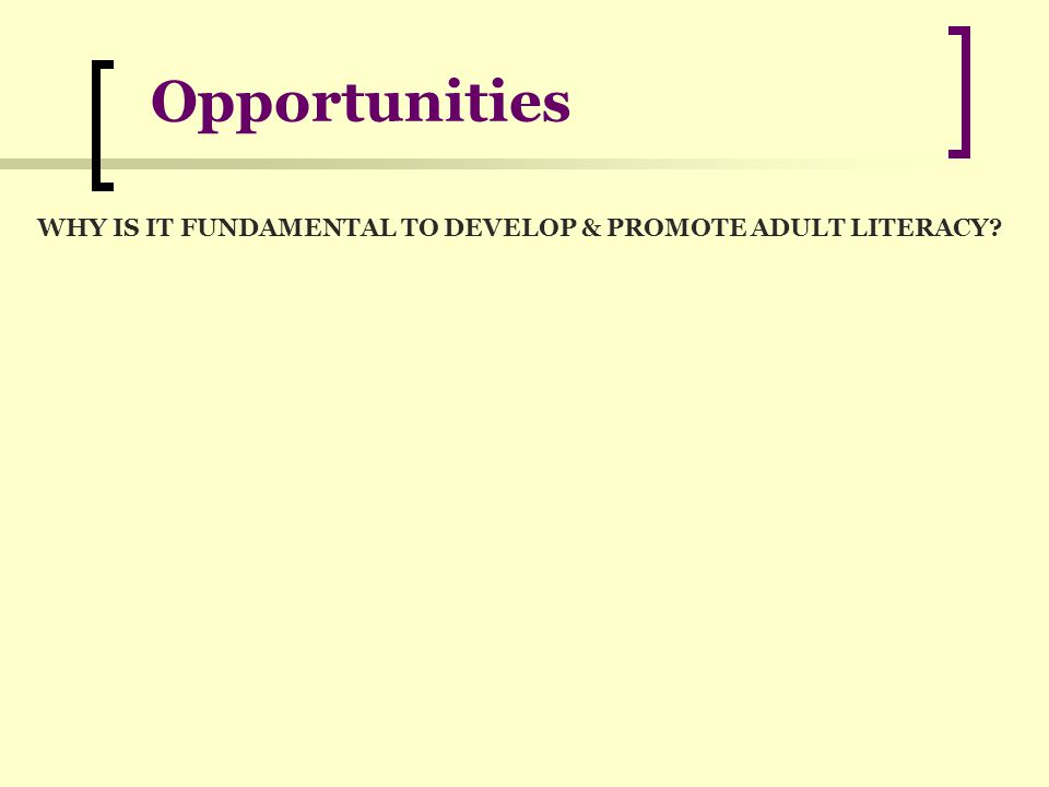 Opportunities WHY IS IT FUNDAMENTAL TO DEVELOP & PROMOTE ADULT LITERACY?