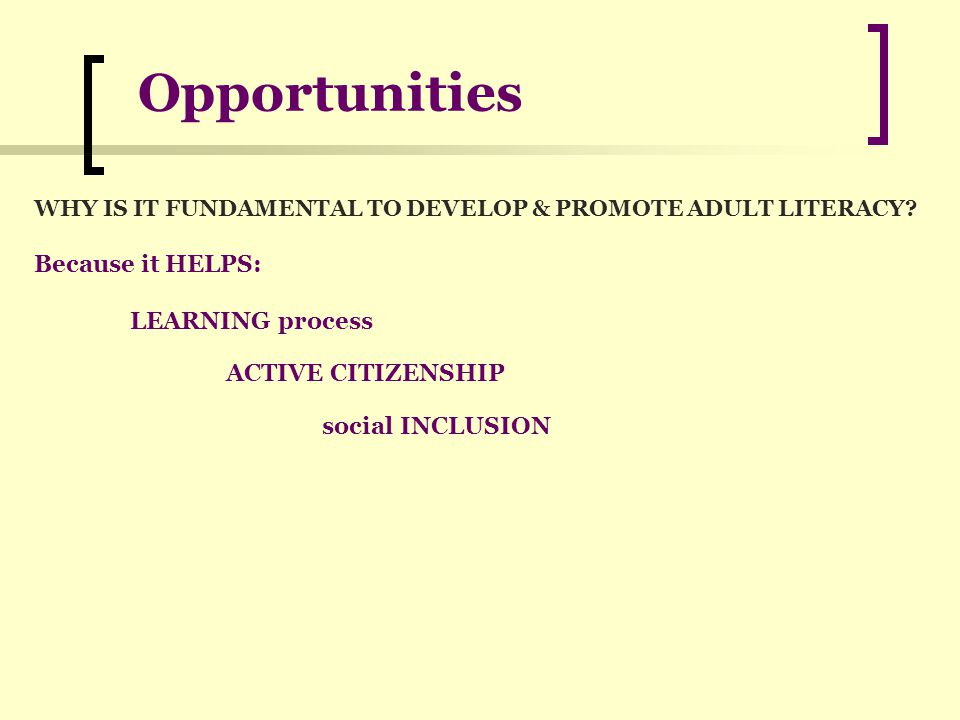 Opportunities WHY IS IT FUNDAMENTAL TO DEVELOP & PROMOTE ADULT LITERACY.