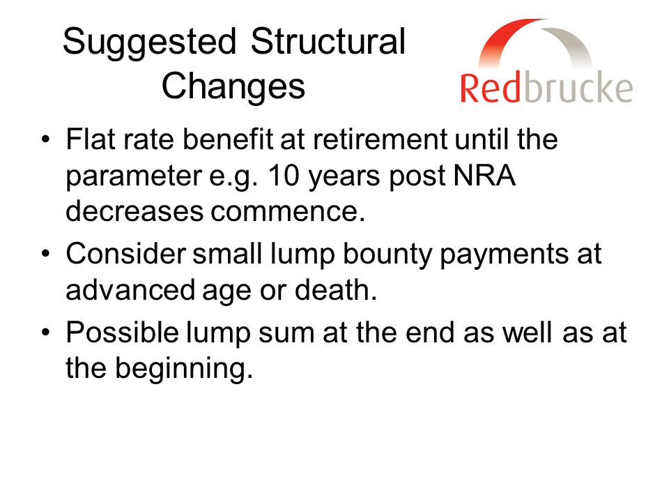 Suggested Structural Changes Flat rate benefit at retirement until the parameter e.g.