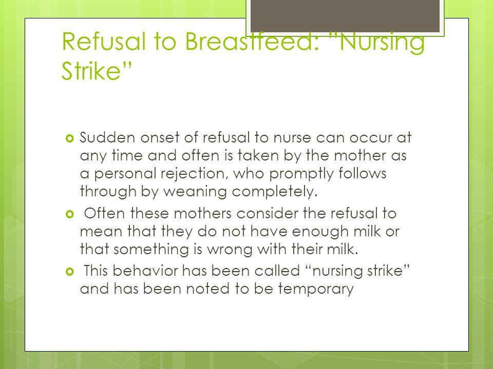 Refusal to Breastfeed: Nursing Strike  Sudden onset of refusal to nurse can occur at any time and often is taken by the mother as a personal rejection, who promptly follows through by weaning completely.