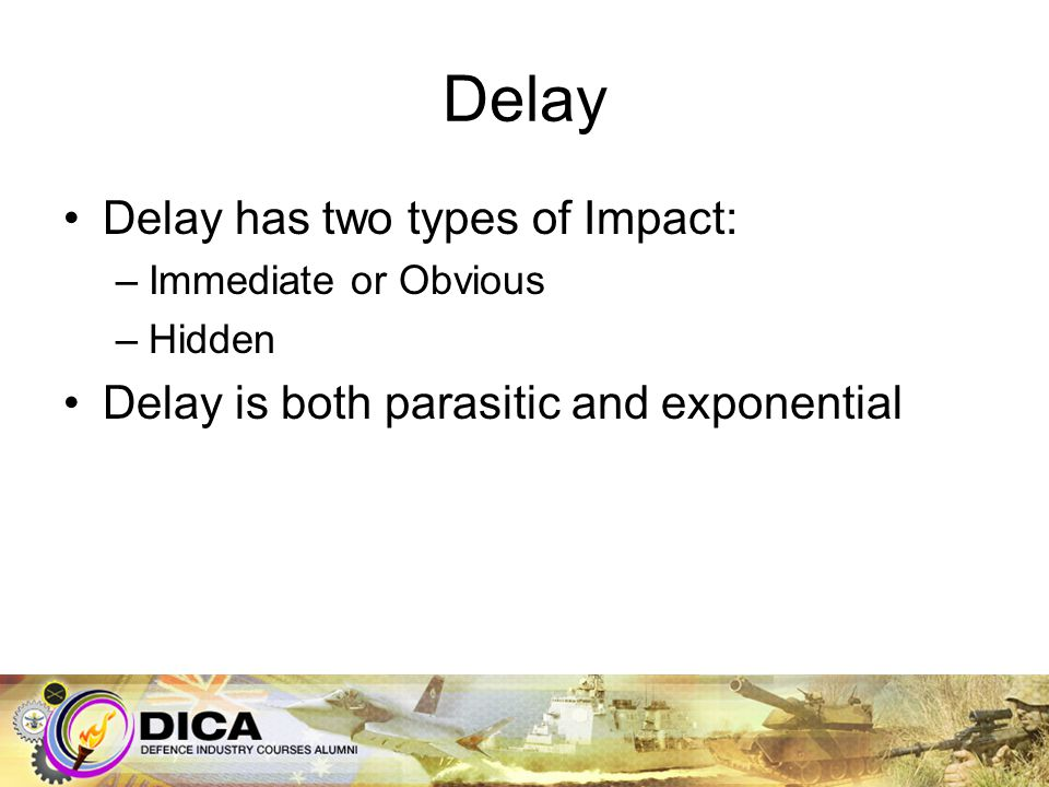 Delay Delay has two types of Impact: –Immediate or Obvious –Hidden Delay is both parasitic and exponential