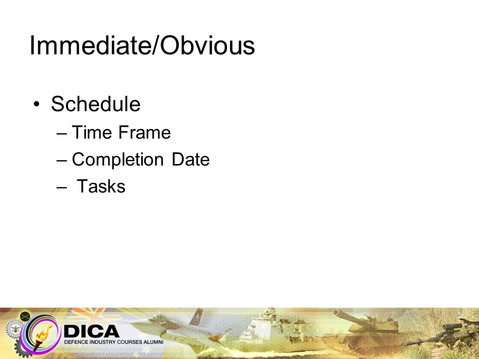 Immediate/Obvious Schedule –Time Frame –Completion Date – Tasks