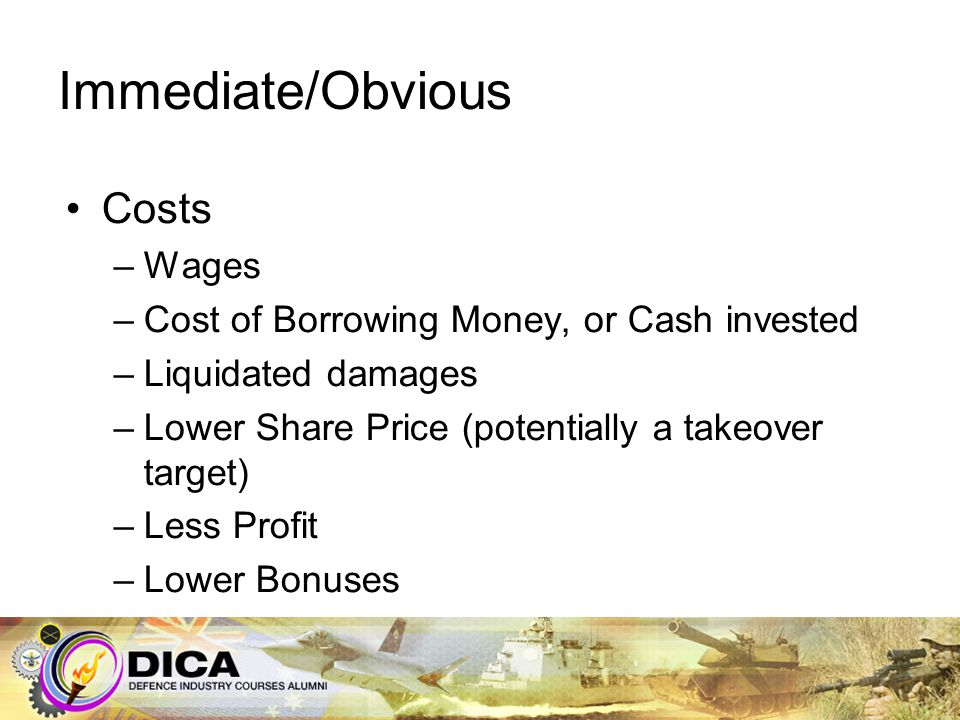 Immediate/Obvious Costs –Wages –Cost of Borrowing Money, or Cash invested –Liquidated damages –Lower Share Price (potentially a takeover target) –Less