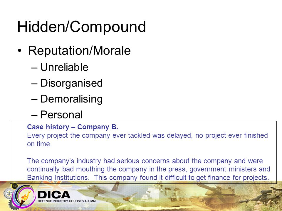 Hidden/Compound Reputation/Morale –Unreliable –Disorganised –Demoralising –Personal Case history – Company B. Every project the company ever tackled w