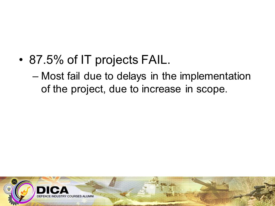 87.5% of IT projects FAIL. –Most fail due to delays in the implementation of the project, due to increase in scope.