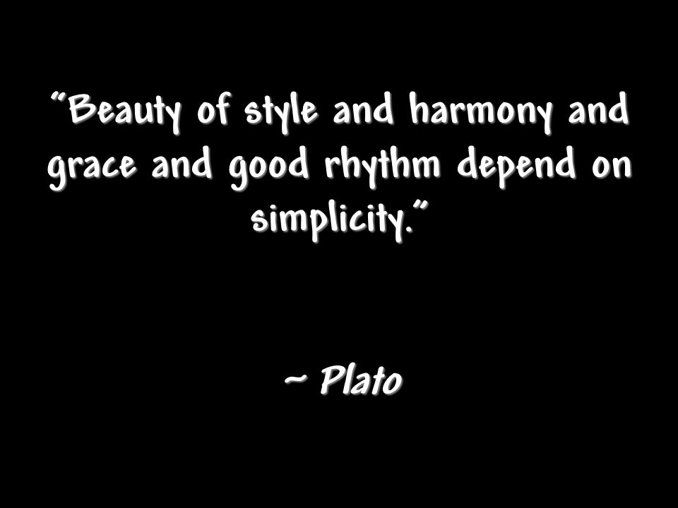 """Beauty of style and harmony and grace and good rhythm depend on simplicity."" ~ Plato"