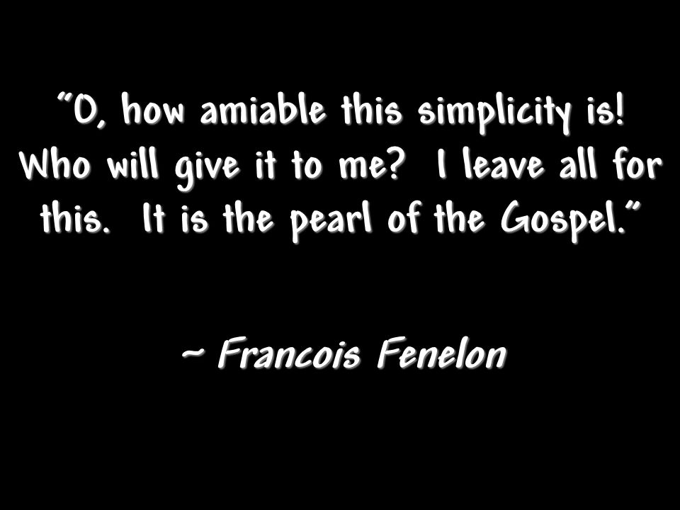 """O, how amiable this simplicity is! Who will give it to me? I leave all for this. It is the pearl of the Gospel."" ~ Francois Fenelon"