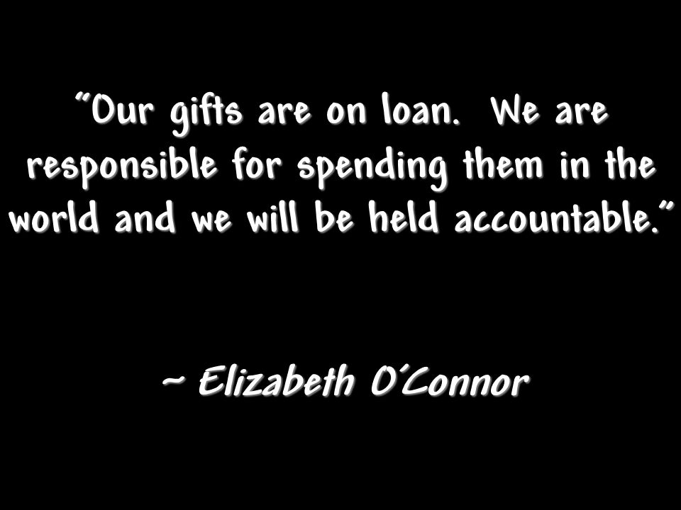 """Our gifts are on loan. We are responsible for spending them in the world and we will be held accountable."" ~ Elizabeth O'Connor"