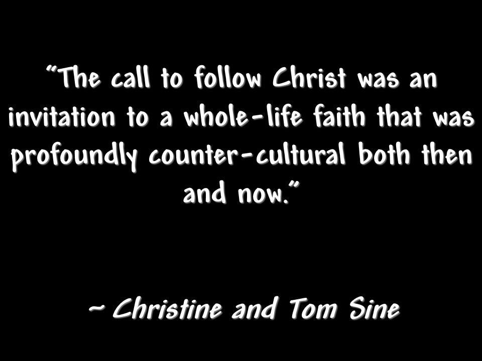 """The call to follow Christ was an invitation to a whole-life faith that was profoundly counter-cultural both then and now."" ~ Christine and Tom Sine"