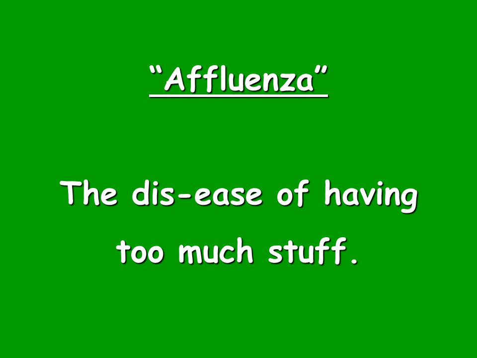 """Affluenza"" The dis-ease of having too much stuff."