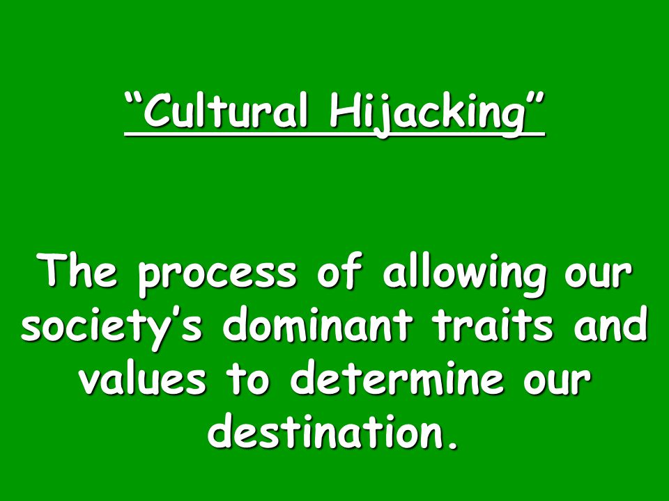 """Cultural Hijacking"" The process of allowing our society's dominant traits and values to determine our destination."