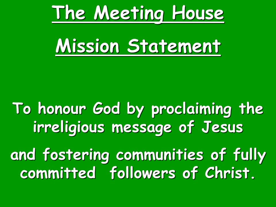 The Meeting House Mission Statement To honour God by proclaiming the irreligious message of Jesus and fostering communities of fully committed followe