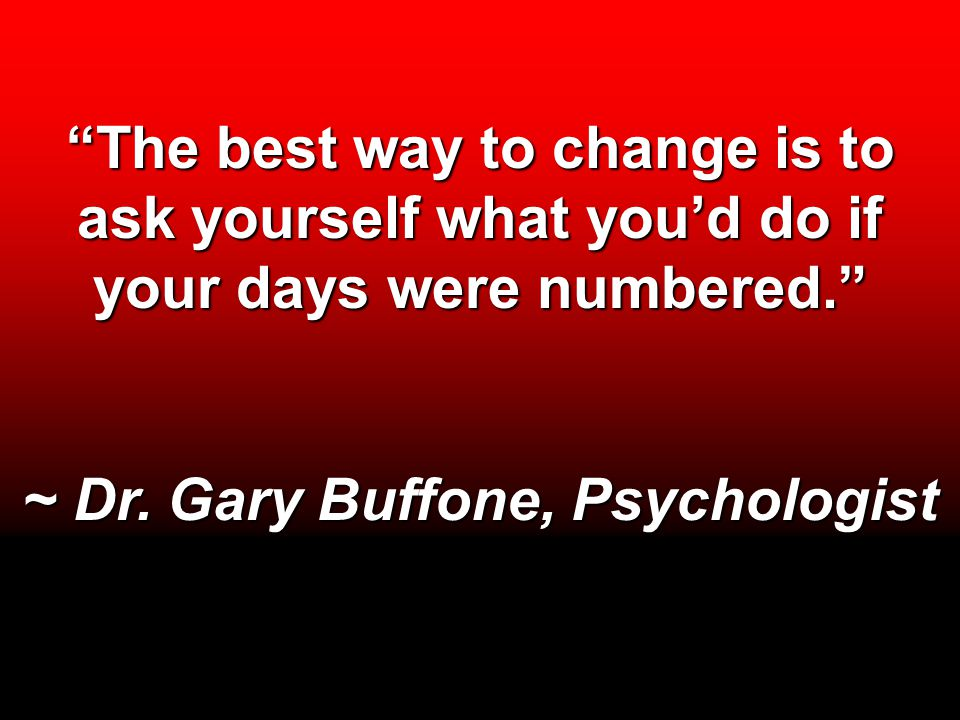 """The best way to change is to ask yourself what you'd do if your days were numbered."" ~ Dr. Gary Buffone, Psychologist"