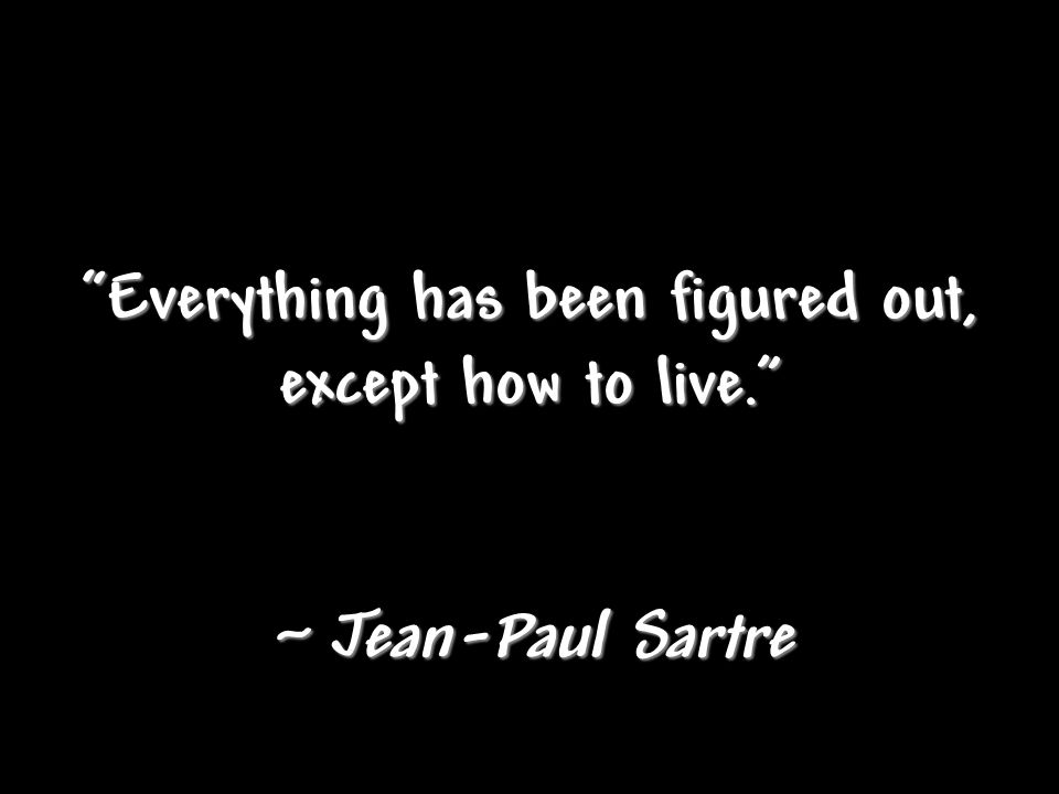 """Everything has been figured out, except how to live."" ~ Jean-Paul Sartre"