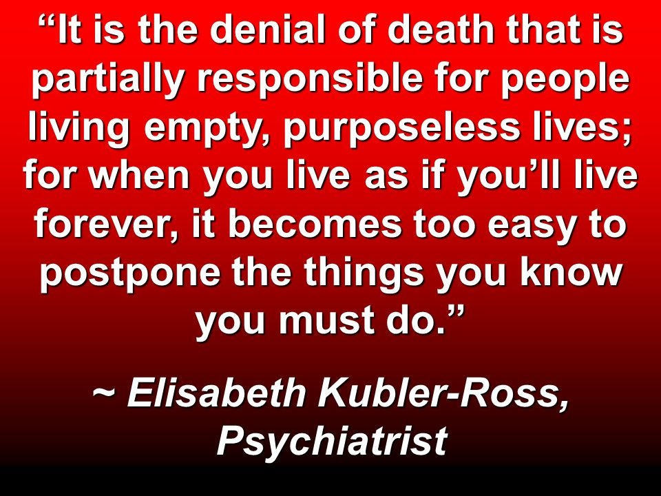 """It is the denial of death that is partially responsible for people living empty, purposeless lives; for when you live as if you'll live forever, it b"